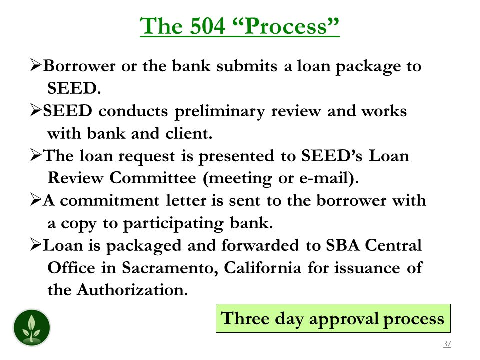 37 The 504 Process Borrower or the bank submits a loan package to SEED. SEED conducts preliminary review and works with bank and client. The loan requ