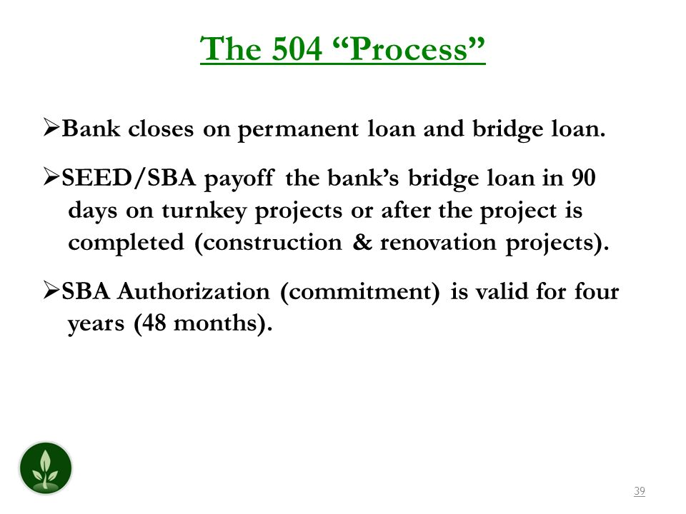 39 The 504 Process Bank closes on permanent loan and bridge loan. SEED/SBA payoff the banks bridge loan in 90 days on turnkey projects or after the pr
