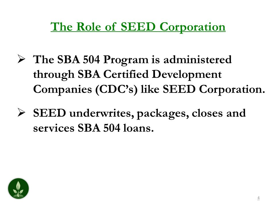 The Role of SEED Corporation The SBA 504 Program is administered through SBA Certified Development Companies (CDCs) like SEED Corporation. SEED underw