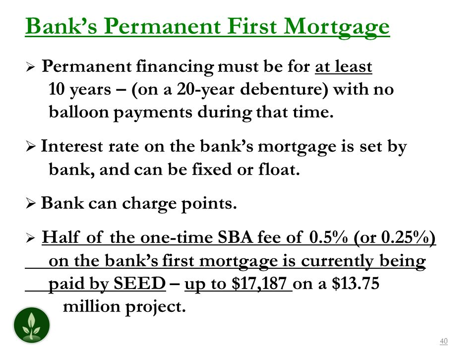 40 Banks Permanent First Mortgage Permanent financing must be for at least 10 years – (on a 20-year debenture) with no balloon payments during that ti