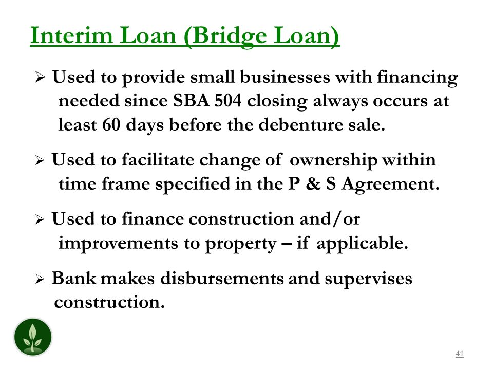 41 Interim Loan (Bridge Loan) Used to provide small businesses with financing needed since SBA 504 closing always occurs at least 60 days before the d