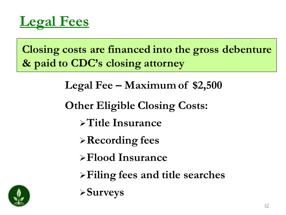 42 Legal Fees Closing costs are financed into the gross debenture & paid to CDCs closing attorney Legal Fee – Maximum of $2,500 Other Eligible Closing