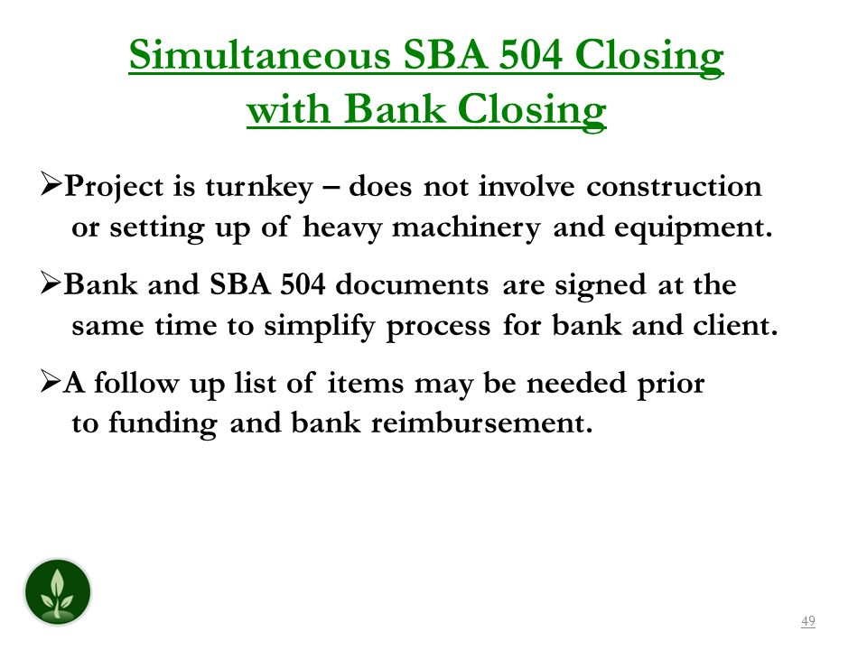 49 Simultaneous SBA 504 Closing with Bank Closing Project is turnkey – does not involve construction or setting up of heavy machinery and equipment. B