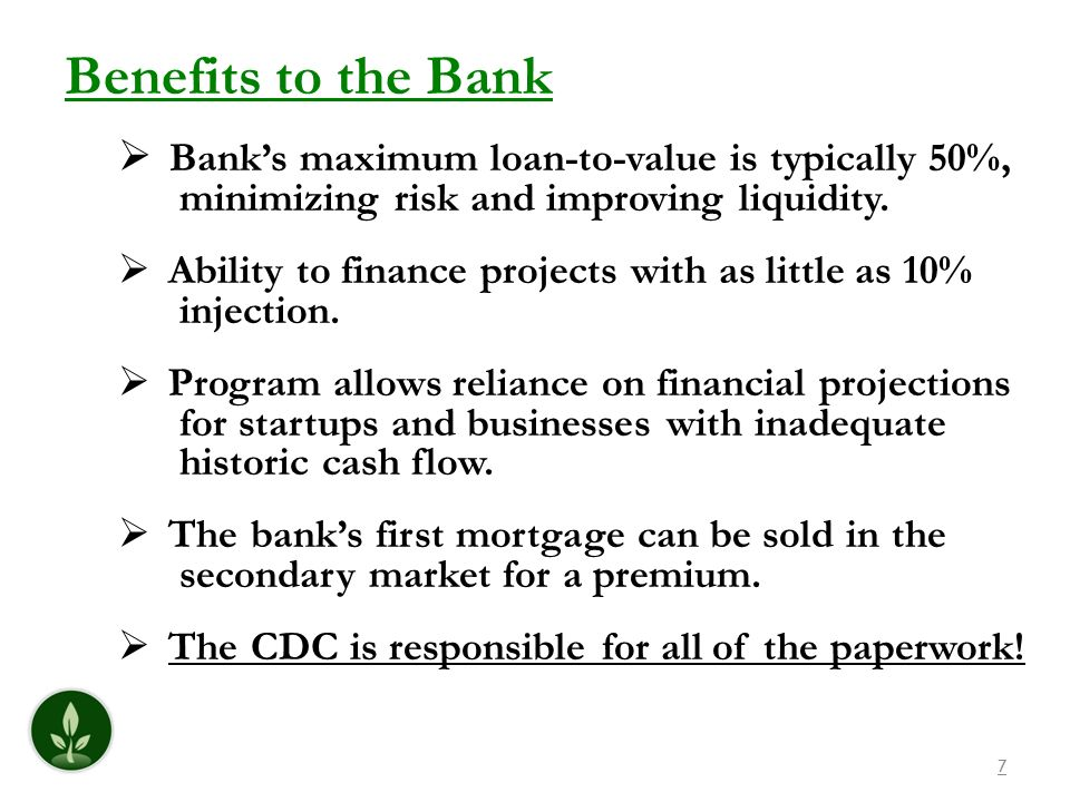7 Banks maximum loan-to-value is typically 50%, minimizing risk and improving liquidity. Ability to finance projects with as little as 10% injection.