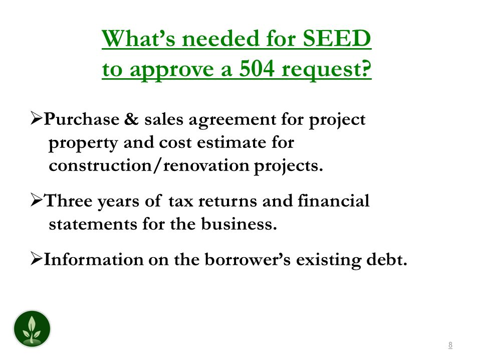 8 Whats needed for SEED to approve a 504 request? Purchase & sales agreement for project property and cost estimate for construction/renovation projec