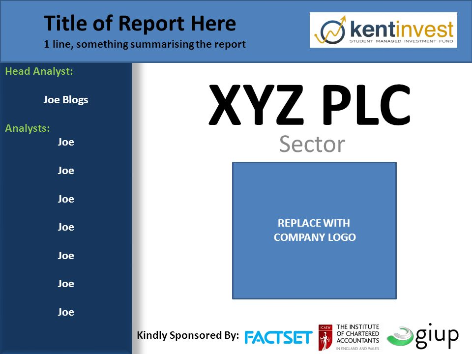 XYZ PLC Sector Head Analyst: Joe Blogs Analysts: Joe Title of Report Here 1 line, something summarising the report REPLACE WITH COMPANY LOGO Kindly Sponsored By: