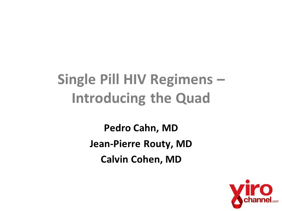 Single Pill HIV Regimens – Introducing the Quad Pedro Cahn, MD Jean-Pierre Routy, MD Calvin Cohen, MD