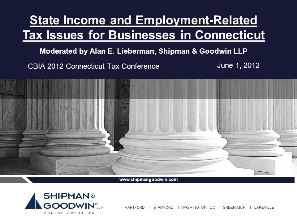 HARTFORD | STAMFORD | WASHINGTON, DC | GREENWICH | LAKEVILLE www.shipmangoodwin.com CBIA 2012 Connecticut Tax Conference State Income and Employment-R