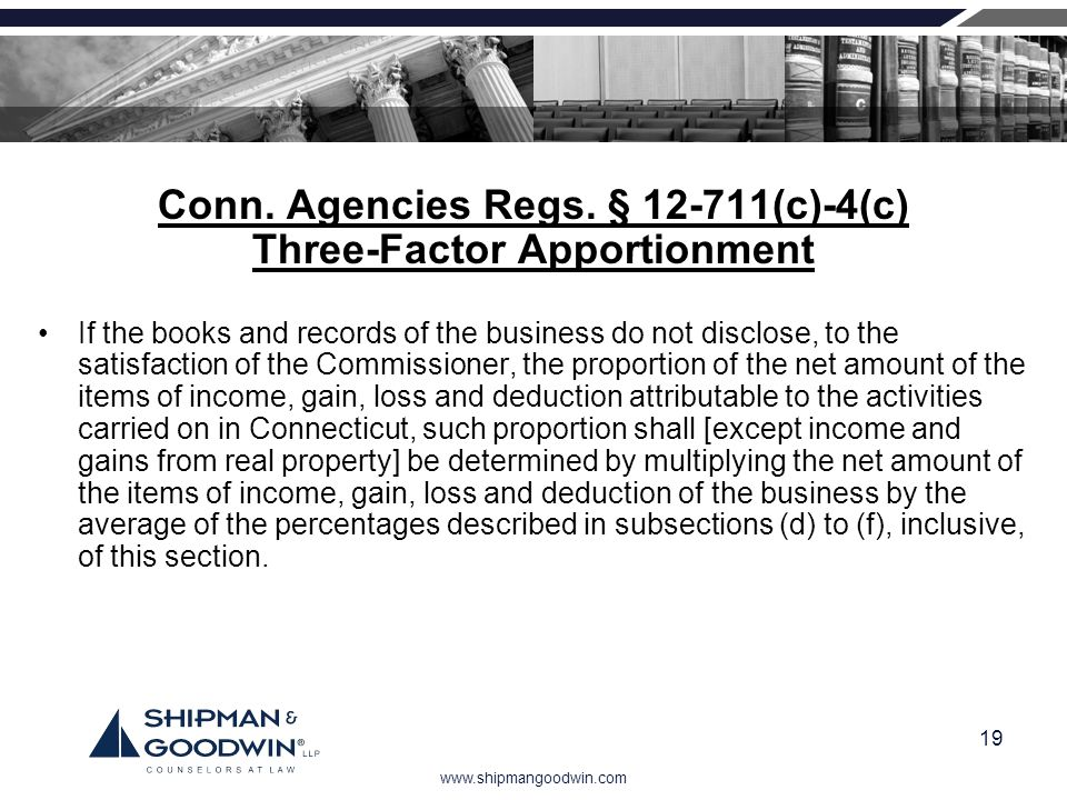 www.shipmangoodwin.com 19 Conn. Agencies Regs. § 12-711(c)-4(c) Three-Factor Apportionment If the books and records of the business do not disclose, t