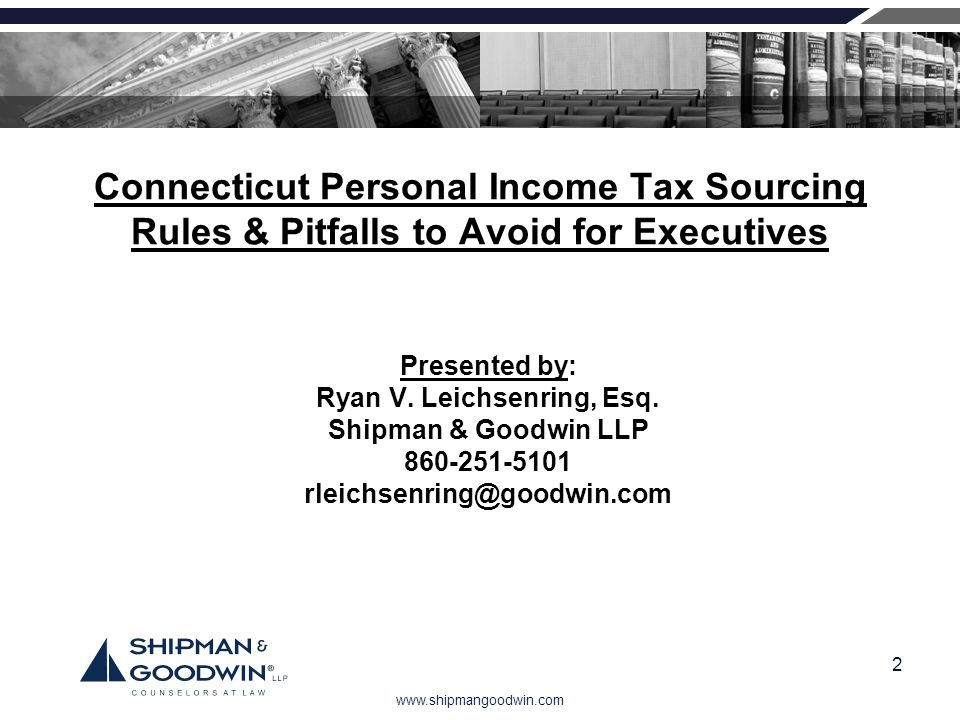 www.shipmangoodwin.com 2 Connecticut Personal Income Tax Sourcing Rules & Pitfalls to Avoid for Executives Presented by: Ryan V. Leichsenring, Esq. Sh