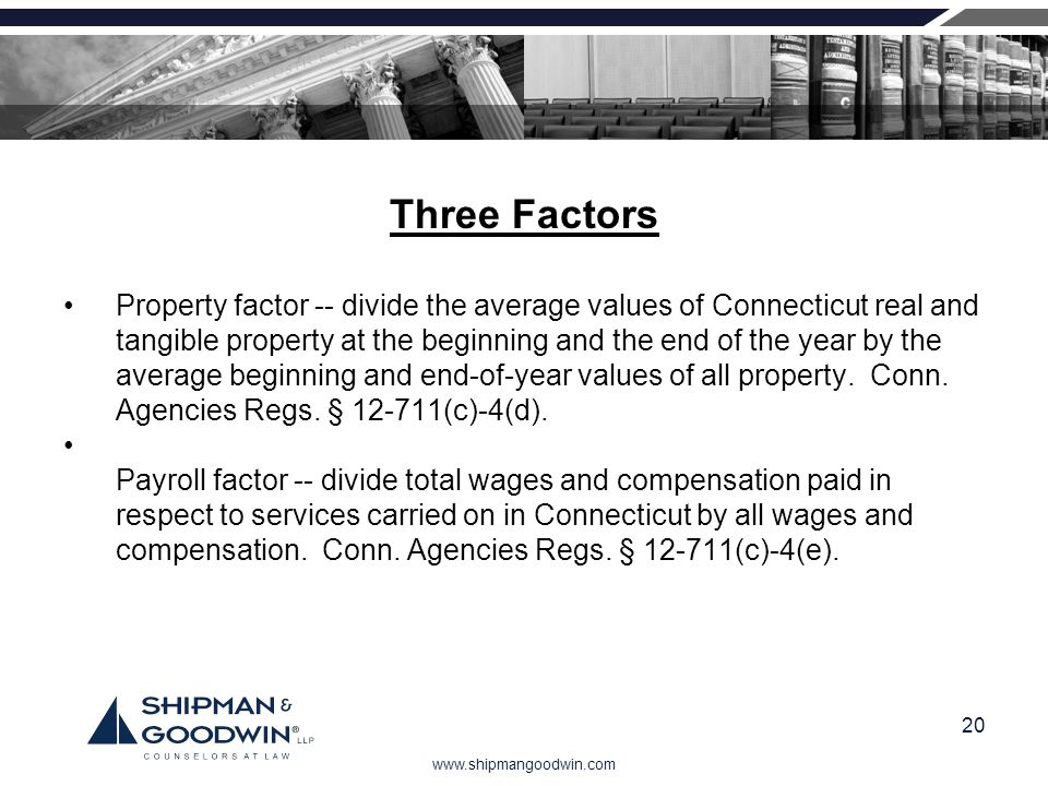 www.shipmangoodwin.com 20 Three Factors Property factor -- divide the average values of Connecticut real and tangible property at the beginning and th