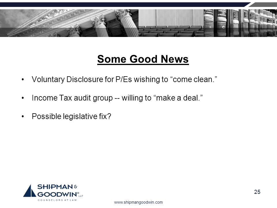 www.shipmangoodwin.com 25 Some Good News Voluntary Disclosure for P/Es wishing to come clean. Income Tax audit group -- willing to make a deal. Possib