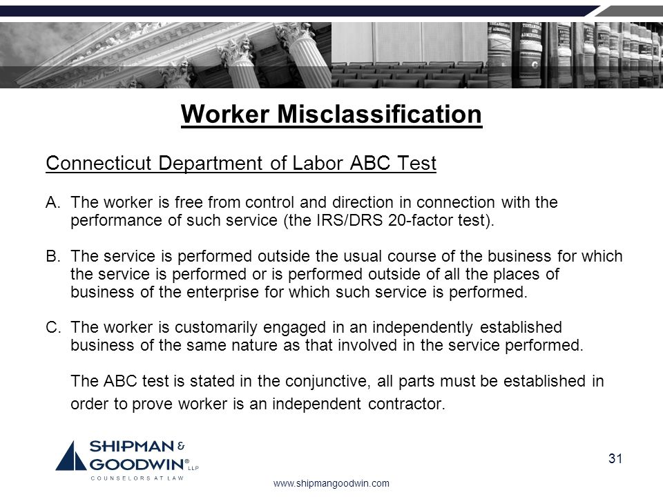 www.shipmangoodwin.com 31 Worker Misclassification Connecticut Department of Labor ABC Test A. The worker is free from control and direction in connec