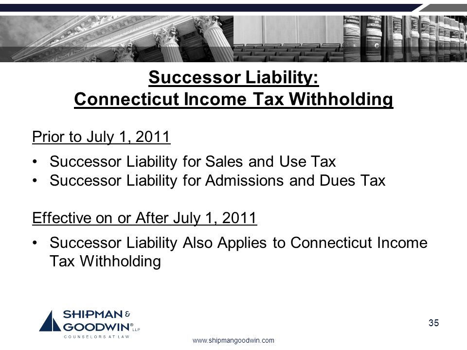 www.shipmangoodwin.com 35 Successor Liability: Connecticut Income Tax Withholding Prior to July 1, 2011 Successor Liability for Sales and Use Tax Succ