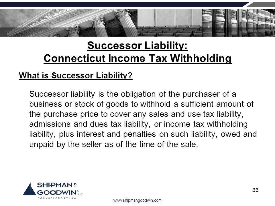 www.shipmangoodwin.com 36 Successor Liability: Connecticut Income Tax Withholding What is Successor Liability? Successor liability is the obligation o