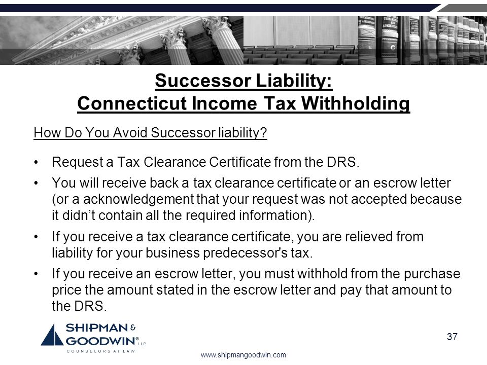 www.shipmangoodwin.com 37 Successor Liability: Connecticut Income Tax Withholding How Do You Avoid Successor liability? Request a Tax Clearance Certif