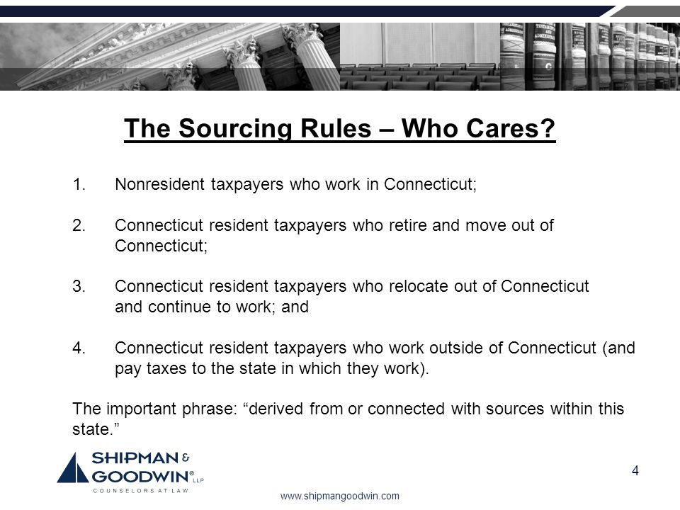 www.shipmangoodwin.com 4 The Sourcing Rules – Who Cares? 1.Nonresident taxpayers who work in Connecticut; 2.Connecticut resident taxpayers who retire