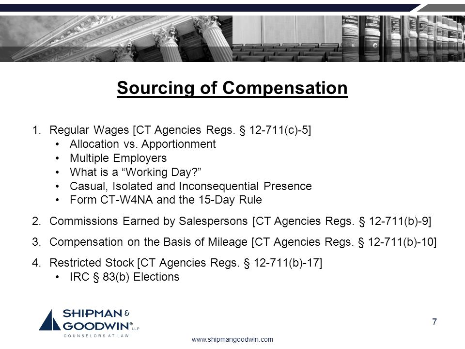 www.shipmangoodwin.com 7 Sourcing of Compensation 1.Regular Wages [CT Agencies Regs. § 12-711(c)-5] Allocation vs. Apportionment Multiple Employers Wh