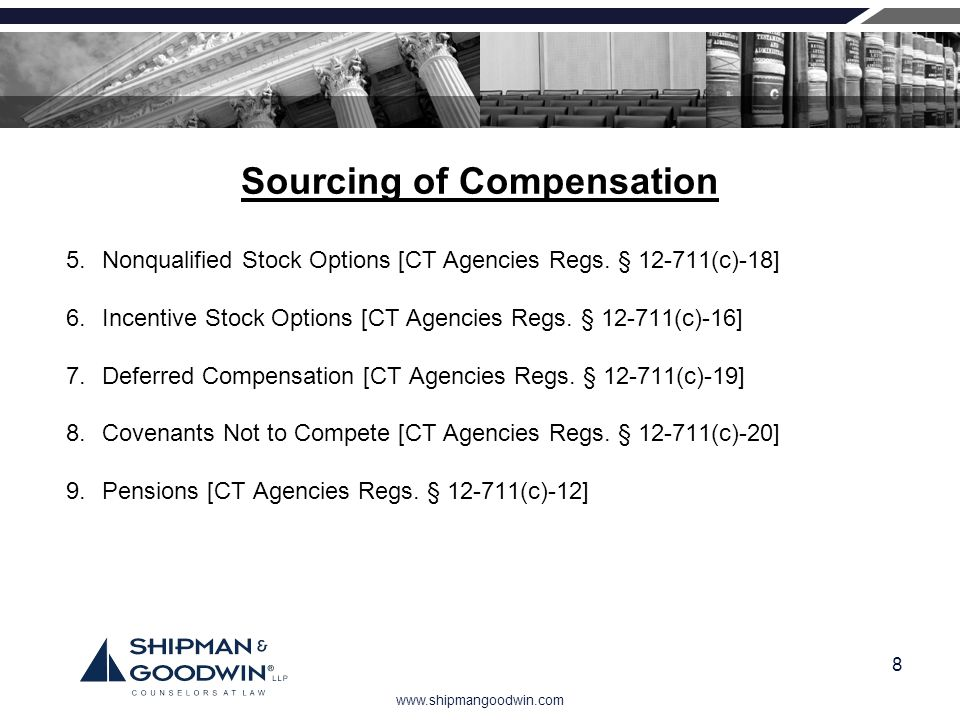 www.shipmangoodwin.com 8 Sourcing of Compensation 5.Nonqualified Stock Options [CT Agencies Regs. § 12-711(c)-18] 6.Incentive Stock Options [CT Agenci