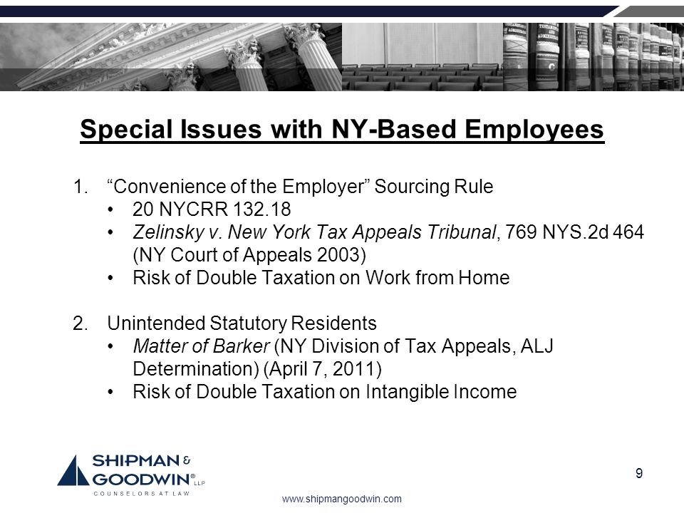 www.shipmangoodwin.com 9 Special Issues with NY-Based Employees 1.Convenience of the Employer Sourcing Rule 20 NYCRR 132.18 Zelinsky v. New York Tax A