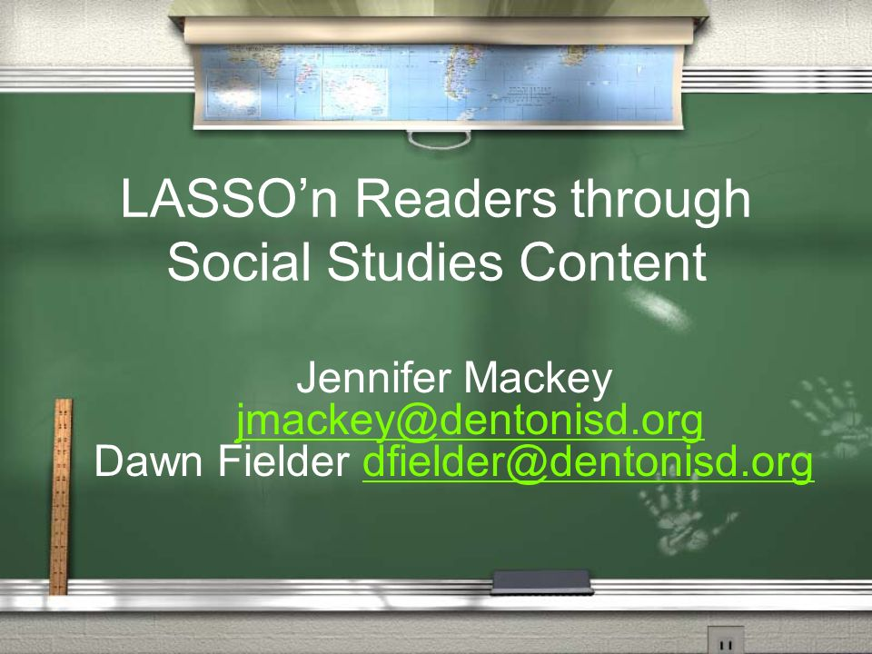 LASSOn Readers through Social Studies Content Jennifer Mackey jmackey@dentonisd.org jmackey@dentonisd.org Dawn Fielder dfielder@dentonisd.orgdfielder@