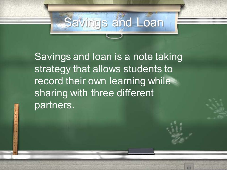 Savings and Loan Savings and loan is a note taking strategy that allows students to record their own learning while sharing with three different partners.