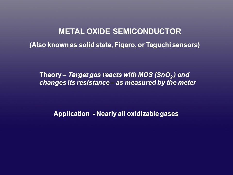 METAL OXIDE SEMICONDUCTOR Advantage Inexpensive Disadvantages Not selective, and this is often misrepresented Affected by humidity Not truly analyticalbetter as go/no-go detectors