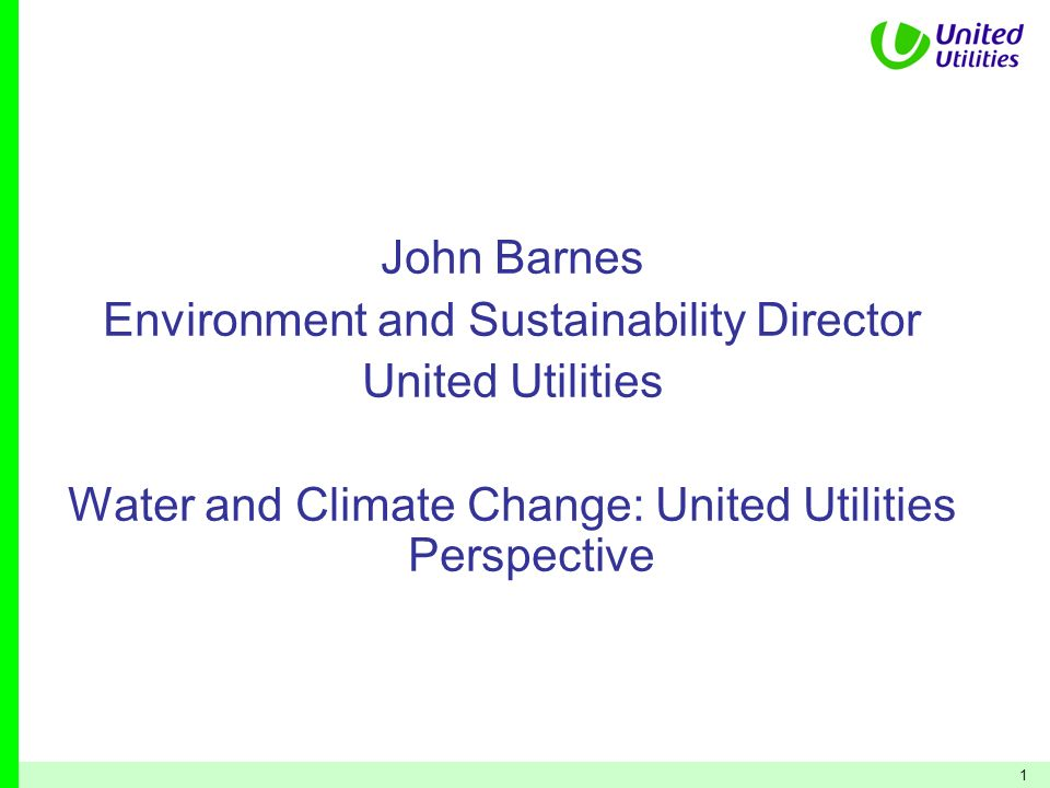 1 John Barnes Environment and Sustainability Director United Utilities Water and Climate Change: United Utilities Perspective