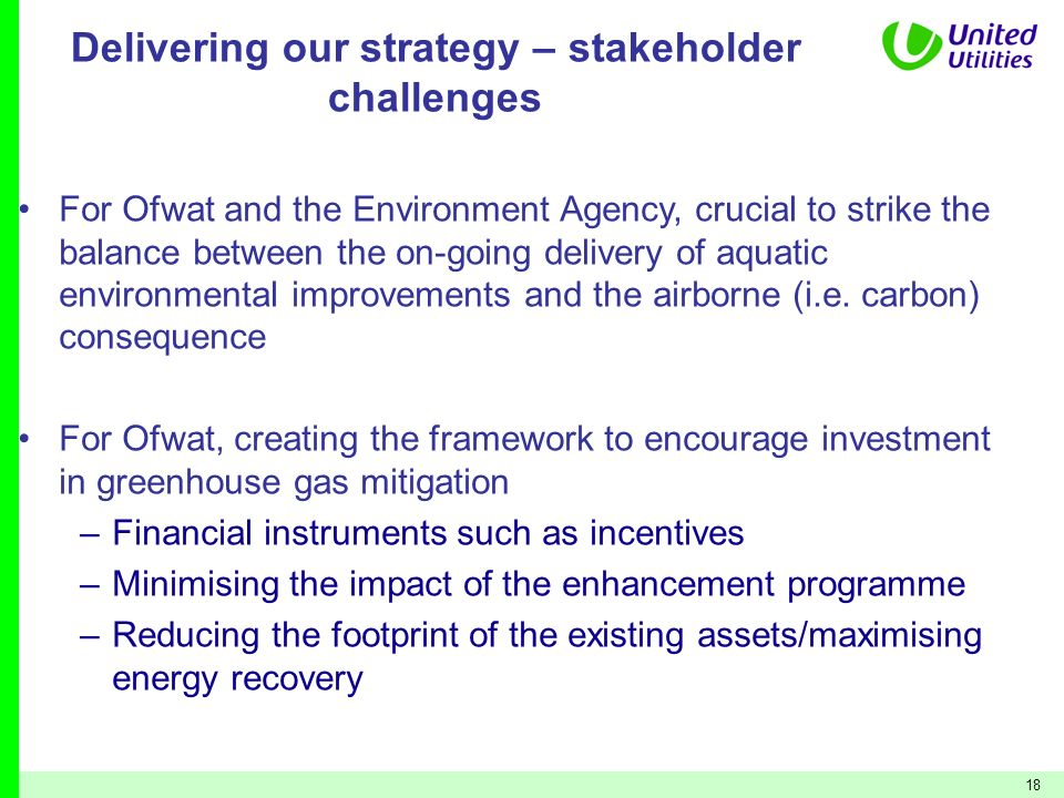 18 Delivering our strategy – stakeholder challenges For Ofwat and the Environment Agency, crucial to strike the balance between the on-going delivery