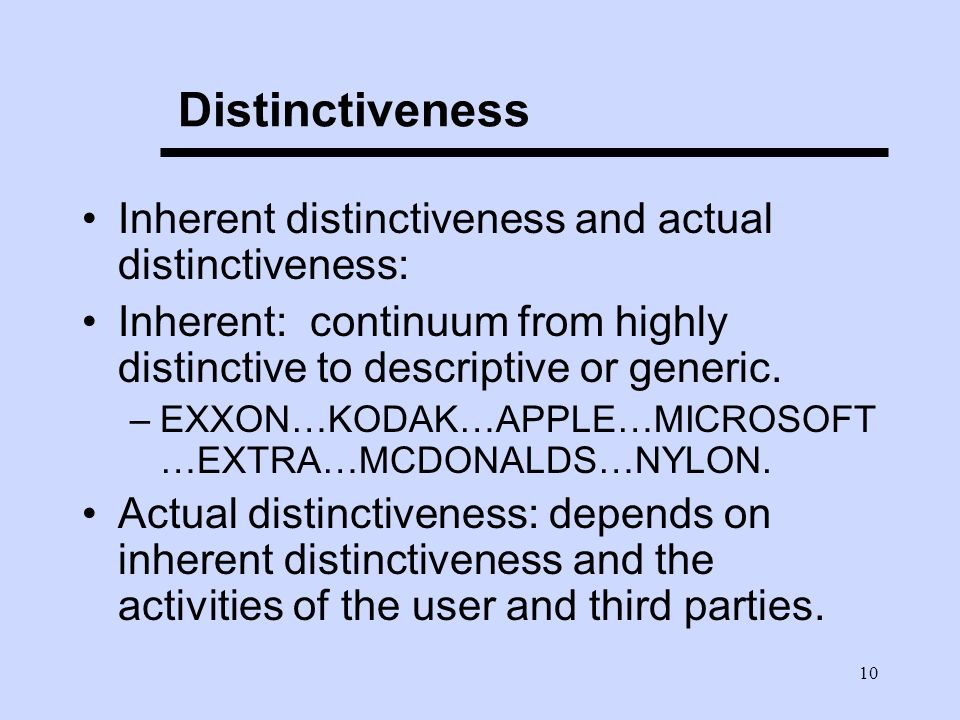 10 Distinctiveness Inherent distinctiveness and actual distinctiveness: Inherent: continuum from highly distinctive to descriptive or generic.