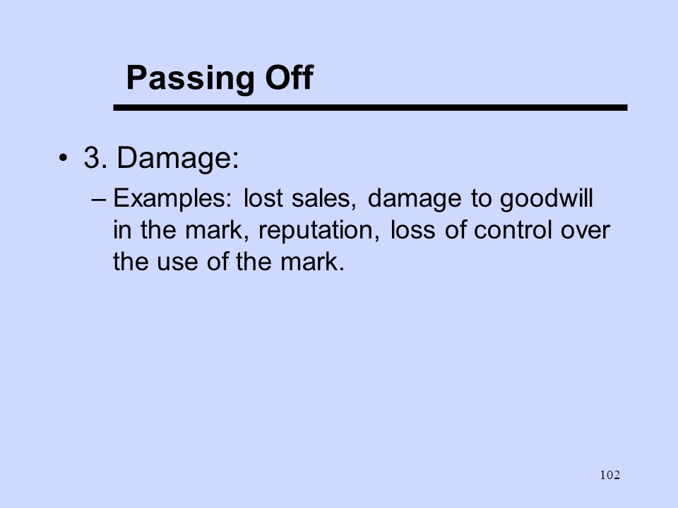 102 Passing Off 3. Damage: –Examples: lost sales, damage to goodwill in the mark, reputation, loss of control over the use of the mark.