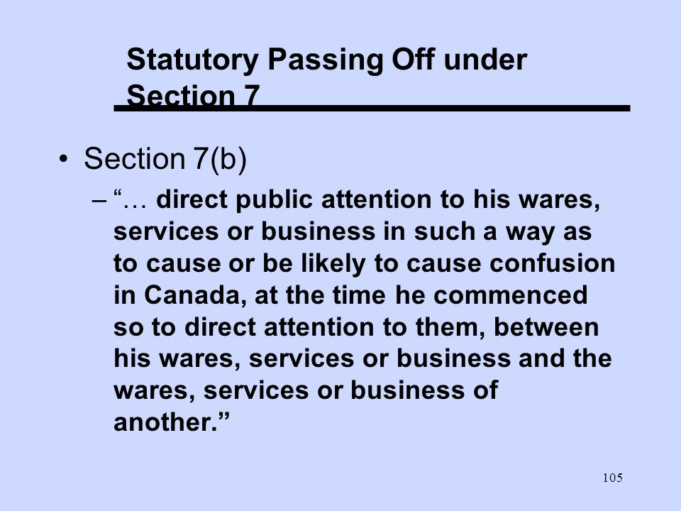 105 Statutory Passing Off under Section 7 Section 7(b) –… direct public attention to his wares, services or business in such a way as to cause or be likely to cause confusion in Canada, at the time he commenced so to direct attention to them, between his wares, services or business and the wares, services or business of another.