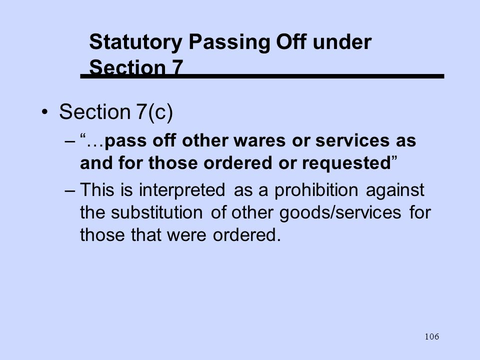 106 Statutory Passing Off under Section 7 Section 7(c) –…pass off other wares or services as and for those ordered or requested –This is interpreted as a prohibition against the substitution of other goods/services for those that were ordered.