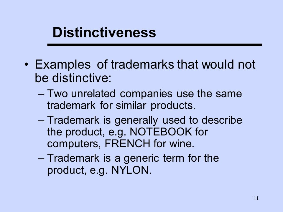 11 Distinctiveness Examples of trademarks that would not be distinctive: –Two unrelated companies use the same trademark for similar products.
