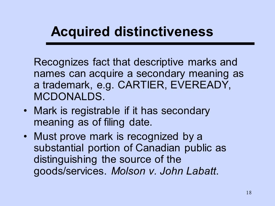 18 Acquired distinctiveness Recognizes fact that descriptive marks and names can acquire a secondary meaning as a trademark, e.g.