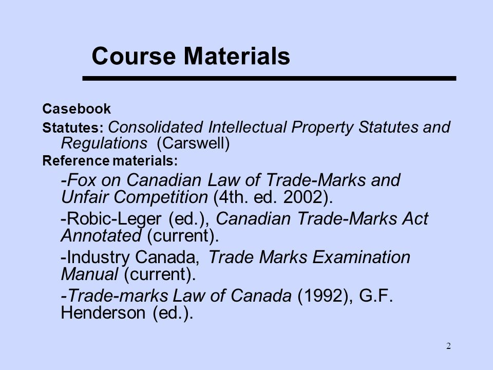 2 Course Materials Casebook Statutes: Consolidated Intellectual Property Statutes and Regulations (Carswell) Reference materials: -Fox on Canadian Law of Trade-Marks and Unfair Competition (4th.