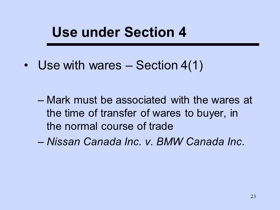 23 Use under Section 4 Use with wares – Section 4(1) –Mark must be associated with the wares at the time of transfer of wares to buyer, in the normal course of trade –Nissan Canada Inc.