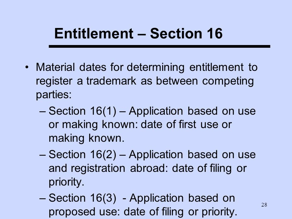 28 Entitlement – Section 16 Material dates for determining entitlement to register a trademark as between competing parties: –Section 16(1) – Application based on use or making known: date of first use or making known.