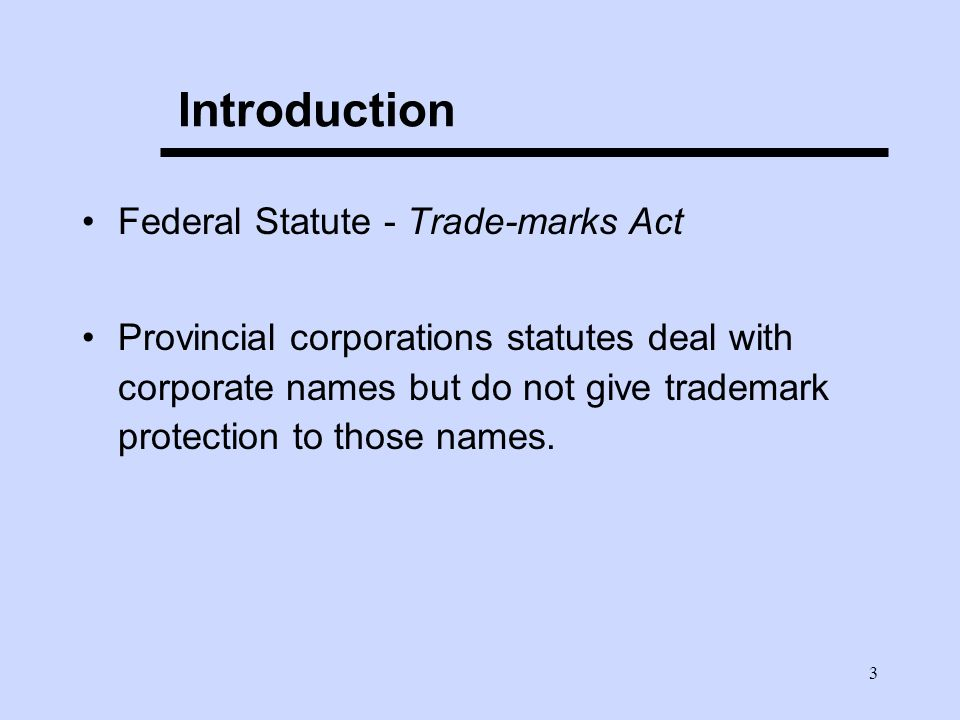 3 Introduction Federal Statute - Trade-marks Act Provincial corporations statutes deal with corporate names but do not give trademark protection to th