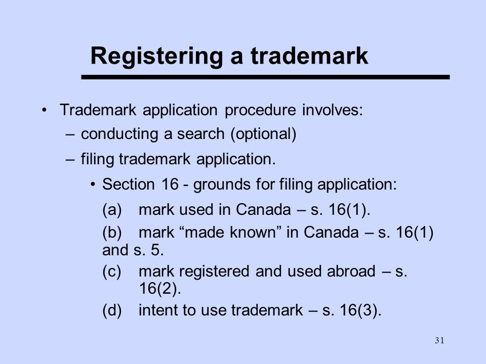 31 Registering a trademark Trademark application procedure involves: –conducting a search (optional) –filing trademark application.