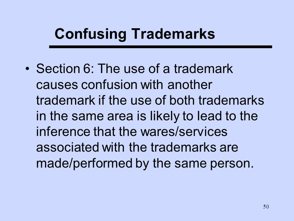 50 Confusing Trademarks Section 6: The use of a trademark causes confusion with another trademark if the use of both trademarks in the same area is likely to lead to the inference that the wares/services associated with the trademarks are made/performed by the same person.
