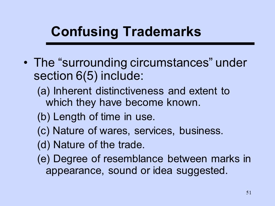51 Confusing Trademarks The surrounding circumstances under section 6(5) include: (a) Inherent distinctiveness and extent to which they have become known.