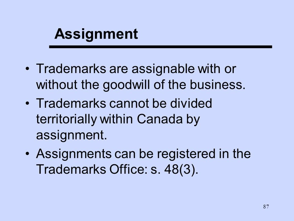 87 Assignment Trademarks are assignable with or without the goodwill of the business.