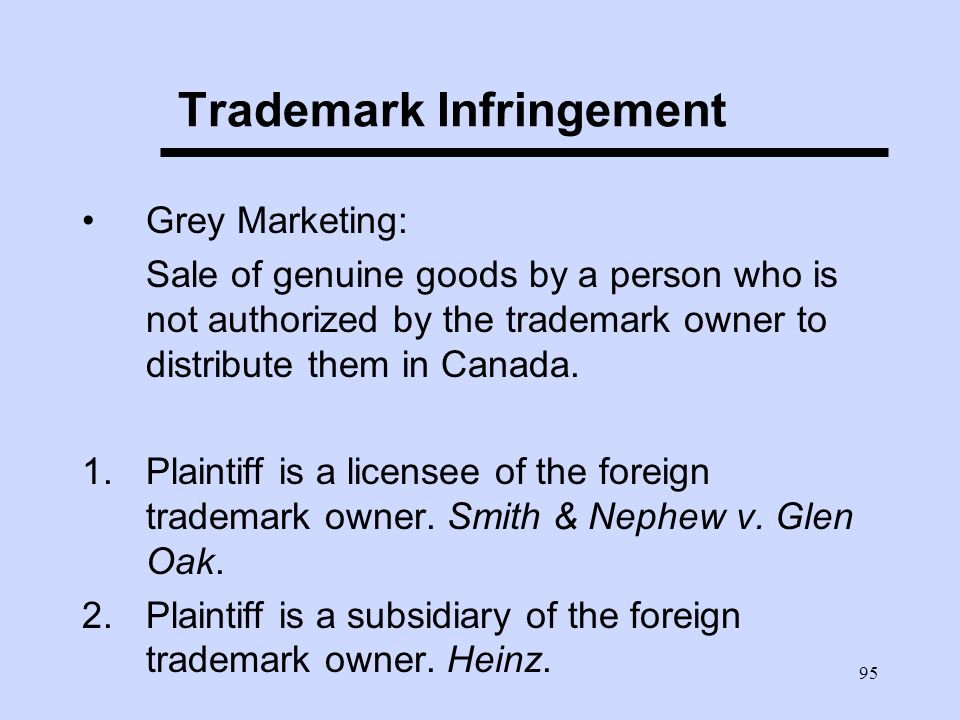 95 Trademark Infringement Grey Marketing: Sale of genuine goods by a person who is not authorized by the trademark owner to distribute them in Canada.