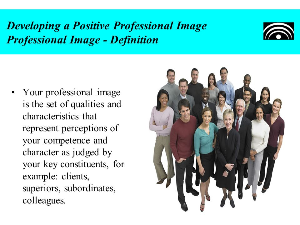 Developing a Positive Professional Image Professional Image - Definition Your professional image is the set of qualities and characteristics that repr