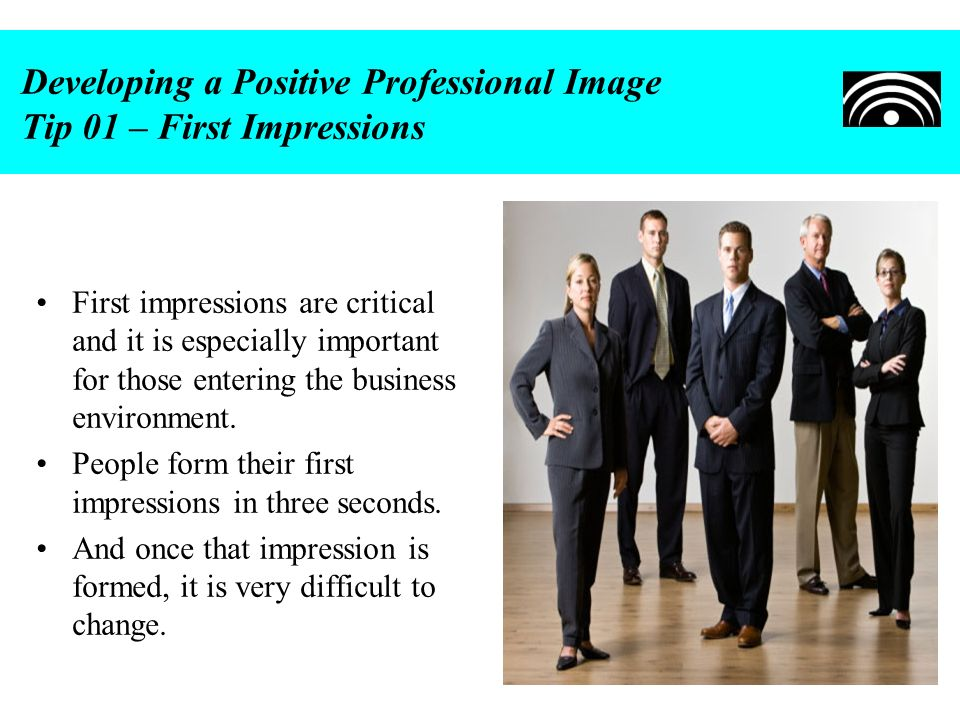 Developing a Positive Professional Image Tip 01 – First Impressions First impressions are critical and it is especially important for those entering t