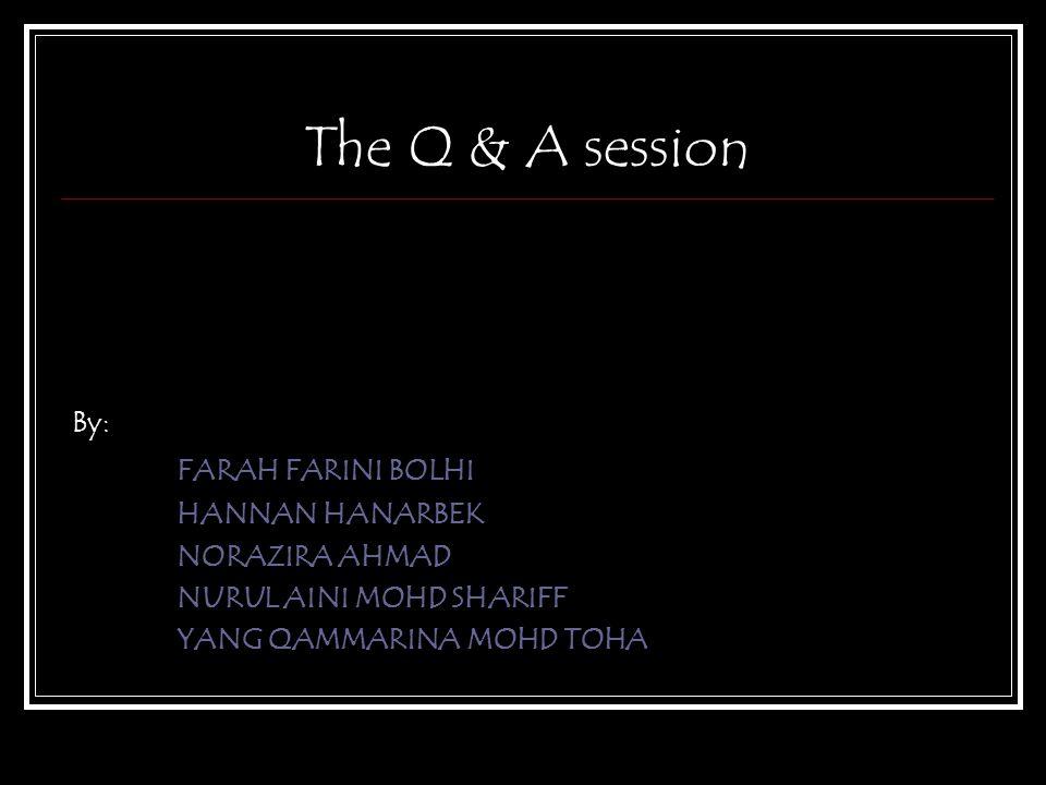 The Q & A session By: FARAH FARINI BOLHI HANNAN HANARBEK NORAZIRA AHMAD NURUL AINI MOHD SHARIFF YANG QAMMARINA MOHD TOHA