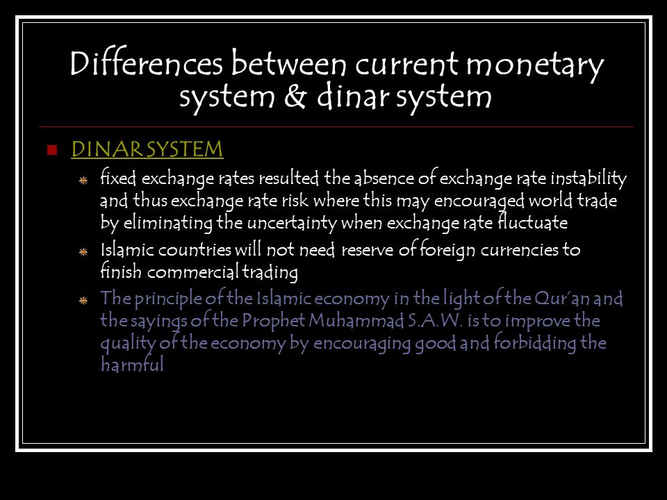 Differences between current monetary system & dinar system DINAR SYSTEM fixed exchange rates resulted the absence of exchange rate instability and thu