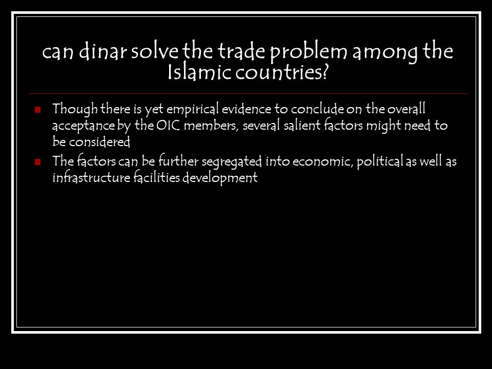 can dinar solve the trade problem among the Islamic countries? Though there is yet empirical evidence to conclude on the overall acceptance by the OIC