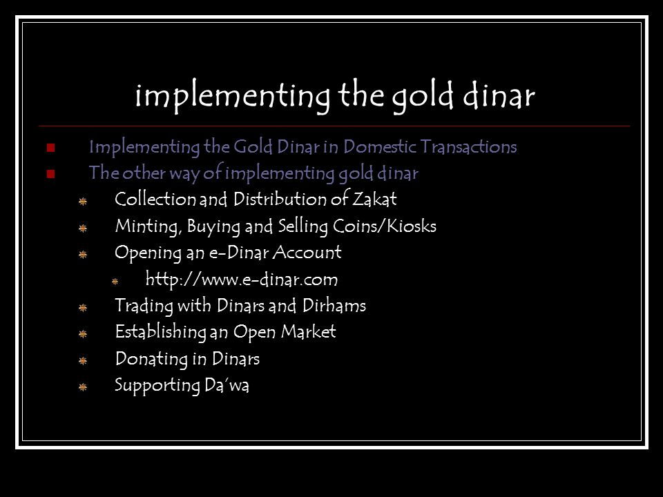 implementing the gold dinar Implementing the Gold Dinar in Domestic Transactions The other way of implementing gold dinar Collection and Distribution